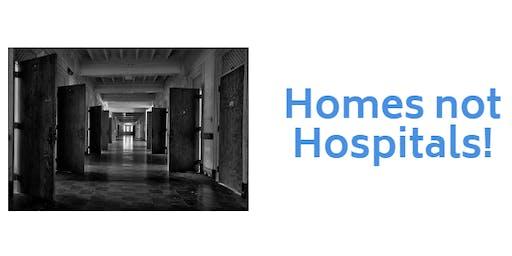 Homes Not Hospitals!