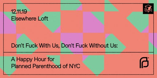 Don't F*ck With Us, Don't F*ck Without Us: A Happy Hour for Planned Parenthood of NYC @ Elsewhere Loft