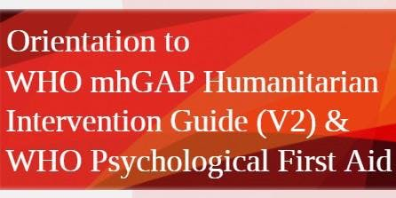 Orientation  WHO mhGAP Humanitarian Intervention Guide V2 & Psych First Aid