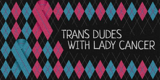 Trans Dudes with Lady Cancer