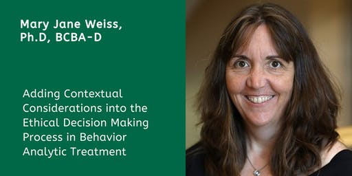 Adding Contextual Considerations into the Ethical Decision Making Process in Behavior Analytic Treatment with Mary Jane Weiss, Ph.D., BCBA-D