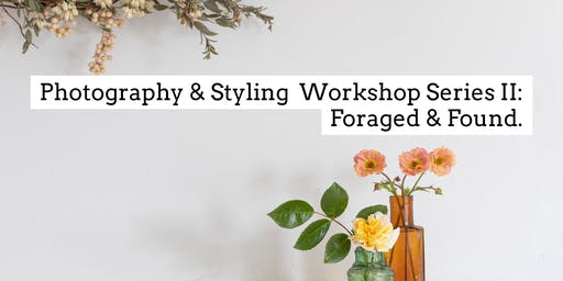 Photography & Styling Workshop Series II: Foraged & Found