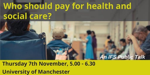 """Who should pay for health and social care?"" Manchester Talk - IFS"