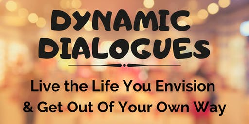 Dynamic Dialogues - Live the Life You Envision & Get Out of Your Own Way