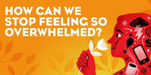 How Can We Stop Feeling So Overwhelmed?