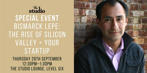 Special Event: Bismarck Lepe - The rise of Silicon Valley + your Startup