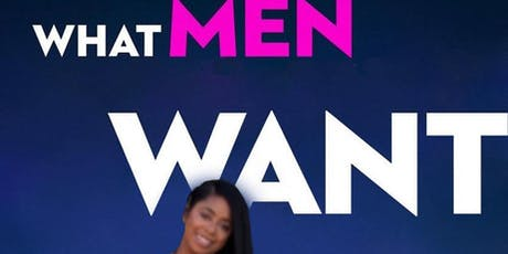 WHAT MEN WANT !!!  tickets