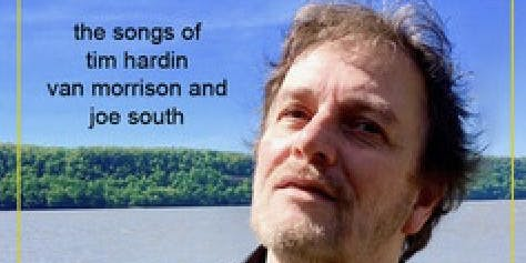 """Talking Bout You and Me"" -  the songs of Tim Hardin, Van Morrison and Joe South."