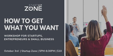 How to Get What you Want : Workshop for Startups, Entrepreneurs & Small Biz tickets