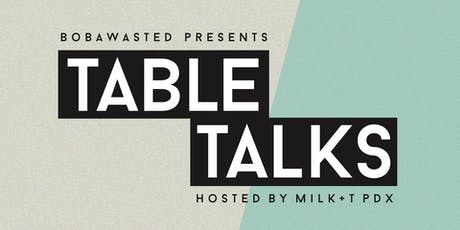 """""""TABLE TALKS"""" presented by BOBAWASTED tickets"""