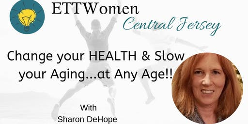 ETTWomen Central Jersey: Change your HEALTH and Slow your Aging  ... at Any Age with Sharon DeHope