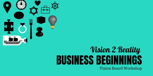 Vision 2 Reality : Business Beginnings Vision Board Workshop