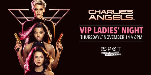 VIP Ladies Night at The Spot Cinema Eatery and Social Haus: Charlie's Angels - 7:30pm