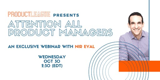 ATTENTION ALL PRODUCT MANAGERS : An exclusive Webinar with Nir Eyal