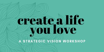 Create A Life You Love: A Strategic Vision Workshop