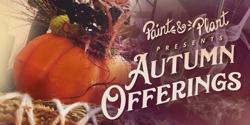 Paint & Plant Presents 'Autumn Offerings'