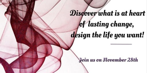 Discover what is at  the heart of lasting change, design the life you want!