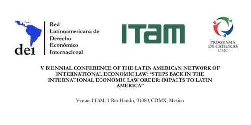 "V BIENNIAL CONFERENCE OF THE LATIN AMERICAN NETWORK OF INTERNATIONAL ECONOMIC LAW: ""STEPS BACK IN THE INTERNATIONAL ECONOMIC LAW ORDER: IMPACTS TO LATIN AMERICA"""