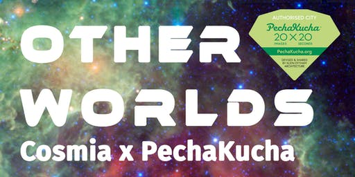 Other Worlds: PechaKucha Night x Cosmia