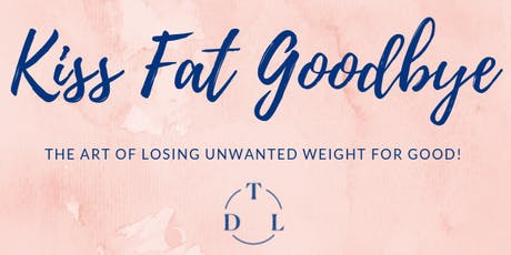"""KISS FAT GOODBYE! """"The Art of Losing Unwanted Weight for Good!"""" tickets"""