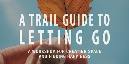 A Trail Guide to Letting Go: A Workshop for Creating Space and Finding Happiness