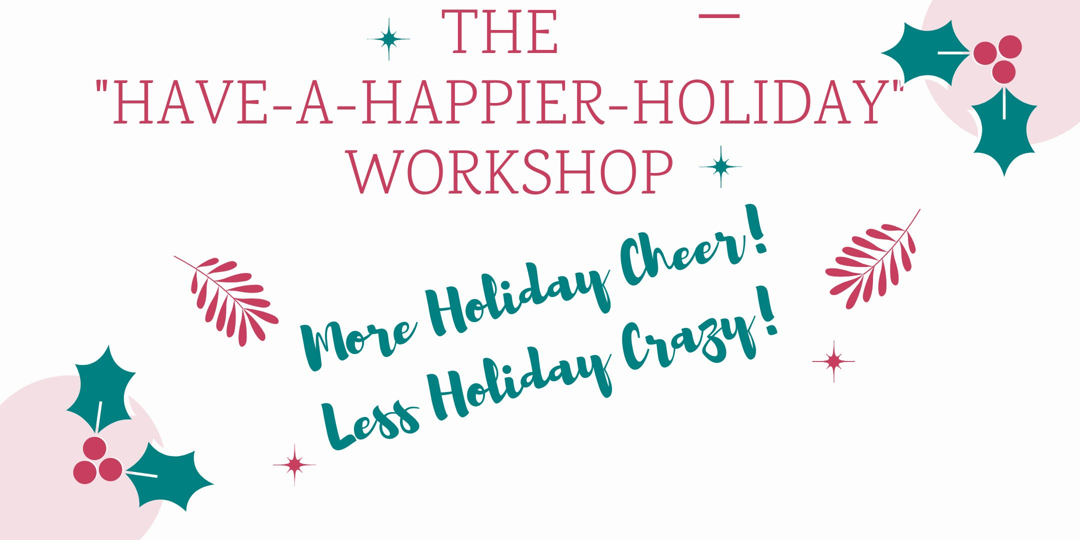 The Have a Happier Holiday Workshop: More Holiday Cheer, Less Holiday Crazy