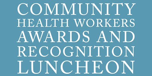 Community Health Workers Awards and Recognition Luncheon: Recognition of CHWs and Peers Contributions to Meeting the Health Care Needs of Our Community
