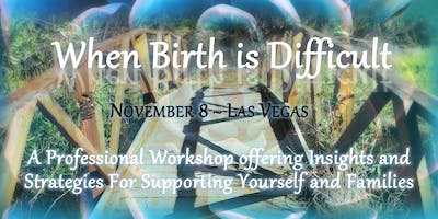 When Birth is Difficult: Insights and Strategies for Professionals (Vegas)