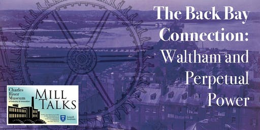 """MILL TALK: """"The Back Bay Connection: Waltham and Perpetual Power"""" with Brown Professor Emeritus Patrick Malone"""