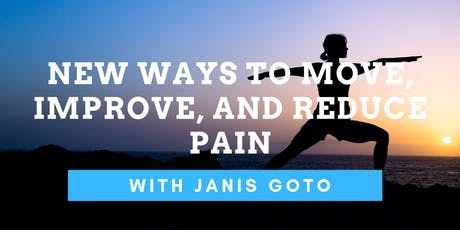 New Ways to Move, Improve, and Reduce Pain with Janis Goto tickets
