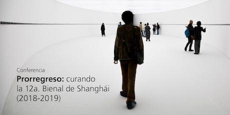 Conferencia Prorregreso: curando la 12a. Bienal de Shanghái (2018-2019) tickets