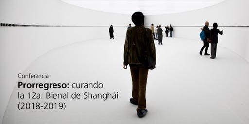 Conferencia Prorregreso: curando la 12a. Bienal de Shanghái (2018-2019)