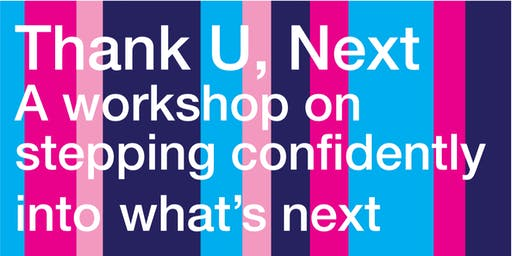 Thank U Next:  A workshop on stepping confidently into what's next