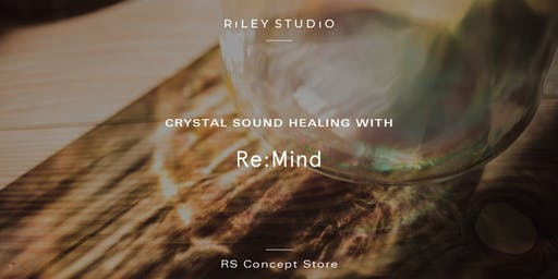 Riley Studio: Crystal Sound Healing with RE:Mind Studio