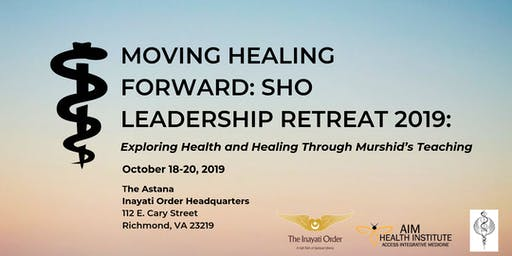 MOVING HEALING FORWARD: SHO LEADERSHIP RETREAT 2019: Exploring Health and Healing Through Murshid's Teaching