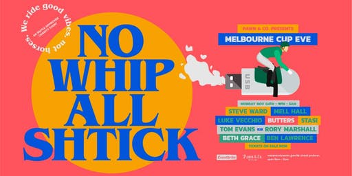 No Whip all Shtick - Melbourne Cup Eve