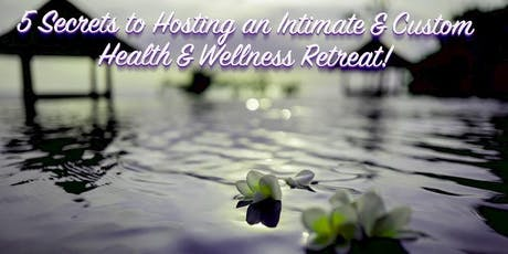 5 Secrets to Hosting an Intimate & Custom  Health & Wellness Retreat! tickets