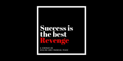 Success is the Best Revenge, A Seminar on How to Heal and Create Wealth