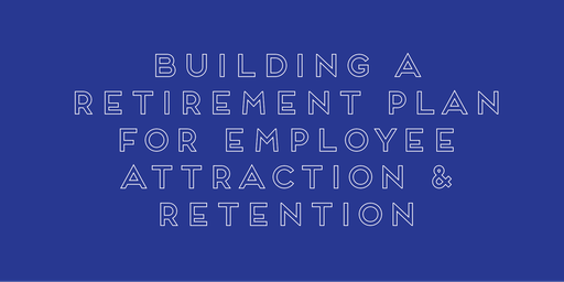 Building a Retirement Plan for Employee Attraction & Retention