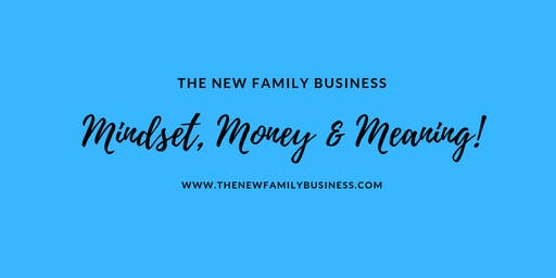 The New Family Business: Mindset, Money & Meaning!