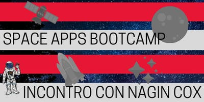 Space Apps Bootcamp & Incontro con Nagin Cox