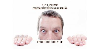 """""""1,2,3, PROVA"""" Come sopravvivere ad un pubblico! 17 Ottobre ore 21:00"""