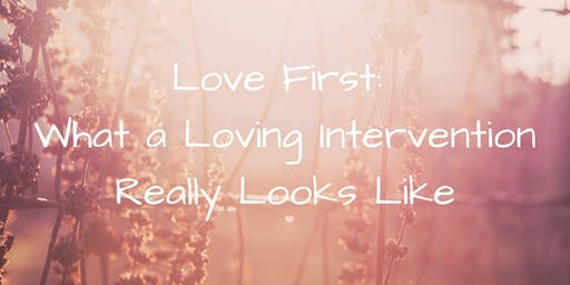 Love First: What a Loving Intervention Really Looks Like