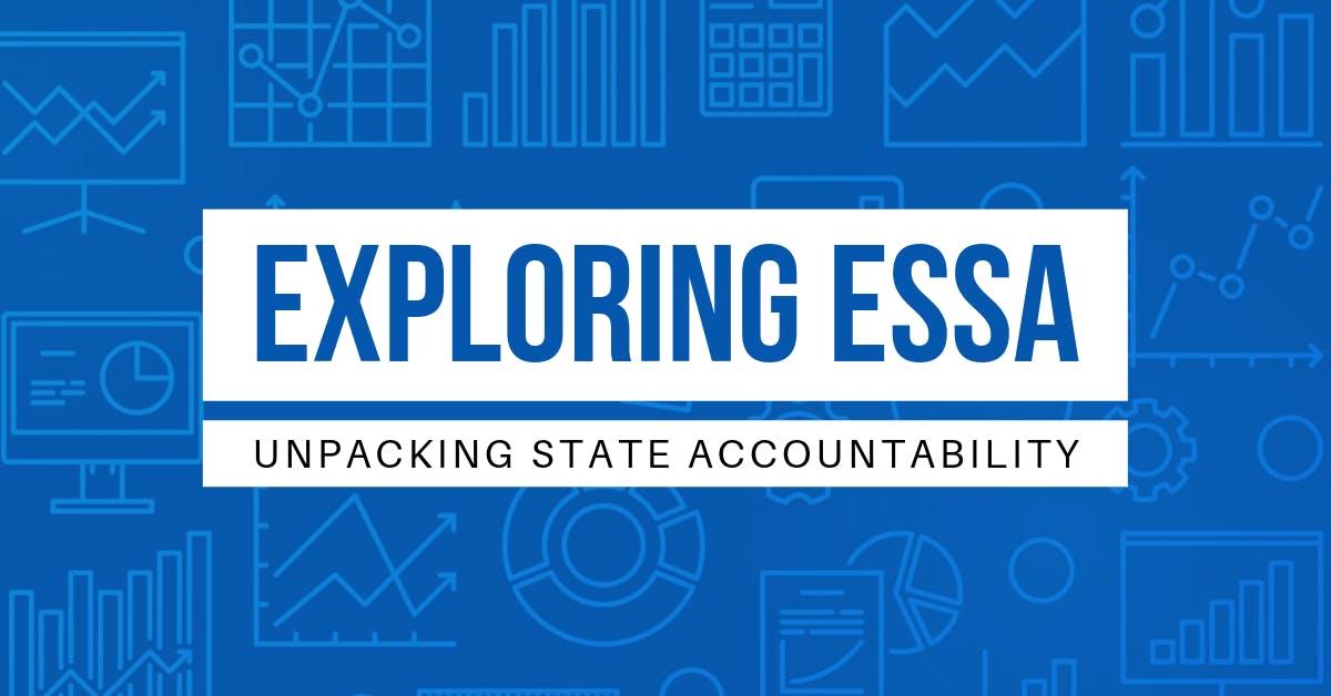 Exploring ESSA Unpacking State Accountability