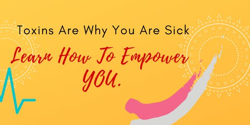 Toxins Are Why You Are Sick, Learn How To Empower YOU.