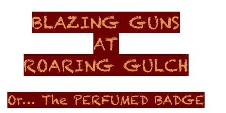 Blazing Guns At Roaring Gulch or....The Perfumed Badge By Shubert Fendich