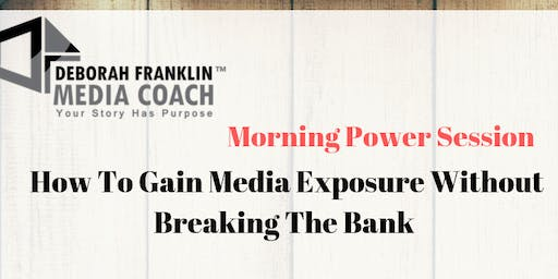 Morning Power Session-How to Gain Media Exposure Without Breaking The Bank
