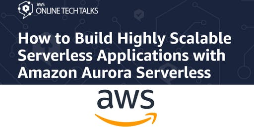 How to Build Highly Scalable Serverless Applications with Amazon Aurora Serverless