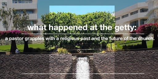 What happened at the Getty: a pastor grapples with a religious past and the future of the church