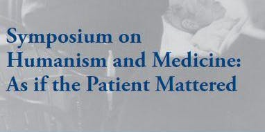 Symposium on Humanism and Medicine (As If The Patient Matters)